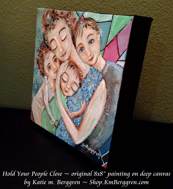 Hold Your People Close - new original painting from Katie m. Berggren