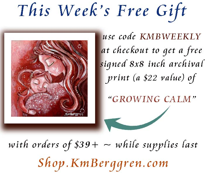 This is the 9th week of Free Weekly Gifts. This week's gift is an archival and signed 8x8 inch print of Growing Calm (a $22 value) ~ these gifts have been a big hit ~ don't forget to put KMBWEEKLY in the promo code box at checkout, so that you get yours with orders of $39+.